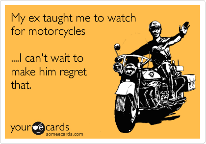 My ex taught me to watch for motorcycles  ....I can't wait to make him regret  that.