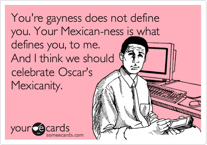 You're gayness does not define you. Your Mexican-ness is what defines you, to me.  And I think we should celebrate Oscar's Mexicanity.