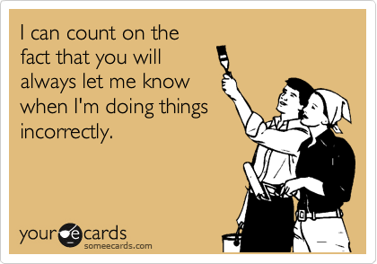 I can count on the fact that you will always let me know when I'm doing things incorrectly.