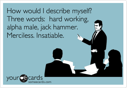 How would I describe myself?  Three words:  hard working, alpha male, jack hammer.  Merciless. Insatiable.