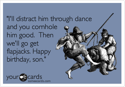 """I'll distract him through dance and you cornhole  him good.  Then we'll go get flapjacks. Happy birthday, son."""