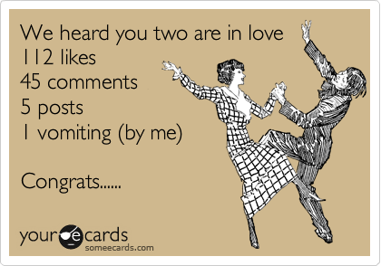 We heard you two are in love 112 likes 45 comments 5 posts 1 vomiting %28by me%29  Congrats......
