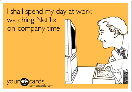 I shall spend my day at work watching Netflix on company time