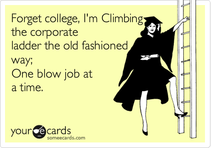 Forget college, I'm Climbing the corporate ladder the old fashioned way;  One blow job at a time.
