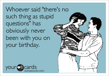 """Whoever said """"there's no such thing as stupid questions"""" has obviously never been with you on your birthday."""