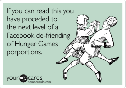 If you can read this you have proceded to the next level of a  Facebook de-friending of Hunger Games  porportions.