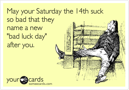 """May your Saturday the 14th suck so bad that they name a new """"bad luck day"""" after you."""