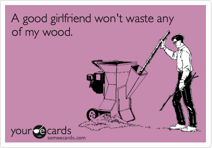 A good girlfriend won't waste any of my wood.