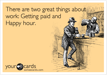 There are two great things about work: Getting paid and Happy hour.