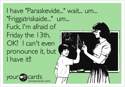 "I have ""Paraskevide..."" wait... um... ""Friggatriskaide...""  um... Fuck, I'm afraid of Friday the 13th, OK?  I can't even pronounce it, but I have it!!"