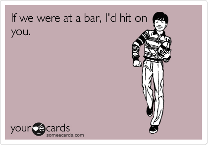 If we were at a bar, I'd hit on you.