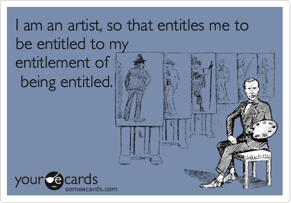 I am an artist, so that entitles me to be entitled to my entitlement of  being entitled.