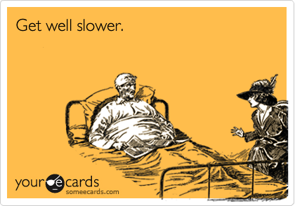 Get well slower.
