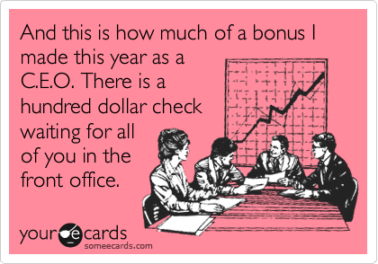 And this is how much of a bonus I made this year as a C.E.O. There is a hundred dollar check waiting for all of you in the front office.