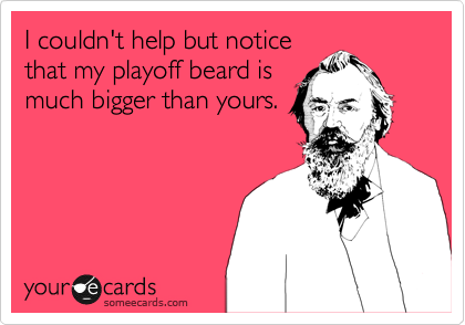 I couldn't help but notice that my playoff beard is much bigger than yours.