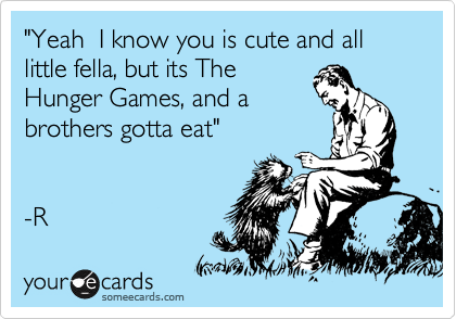 """Yeah  I know you is cute and all little fella, but its The Hunger Games, and a brothers gotta eat""   -R"