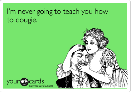 I'm never going to teach you how to dougie.