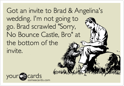 "Got an invite to Brad & Angelina's wedding. I'm not going to go. Brad scrawled ""Sorry, No Bounce Castle, Bro"" at the bottom of the invite."