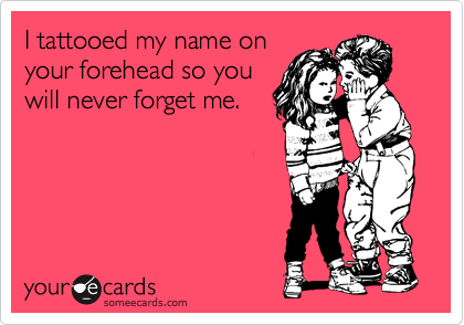 I tattooed my name on your forehead so you will never forget me.