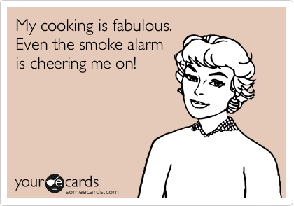 My Cooking Is Fabulous Even The Smoke Alarm Is Cheering Me On Confession Ecard