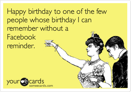 Happy birthday to one of the few people whose birthday I can remember without a Facebook reminder.
