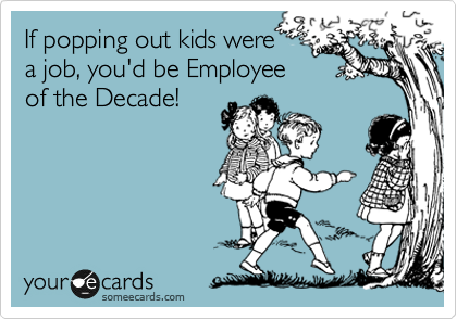 If popping out kids were a job, you'd be Employee of the Decade!