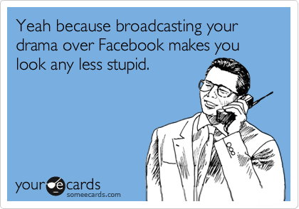 Yeah because broadcasting your drama over Facebook makes you look any less stupid.