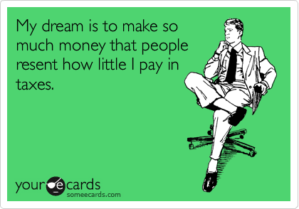 My dream is to make so much money that people resent how little I pay in taxes.