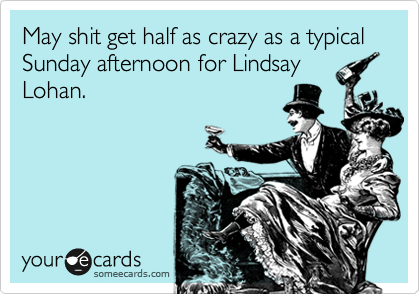 May shit get half as crazy as a typical Sunday afternoon for Lindsay Lohan.