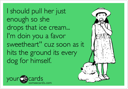 I should pull her just enough so she drops that ice cream... I'm doin you a favor sweetheart'' cuz soon as it hits the ground its every dog for himself.