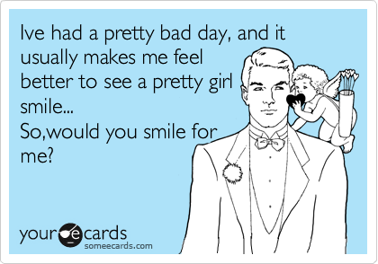 Ive had a pretty bad day, and it usually makes me feel  better to see a pretty girl  smile...  So,would you smile for me?