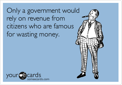 Only a government would rely on revenue from citizens who are famous for wasting money.
