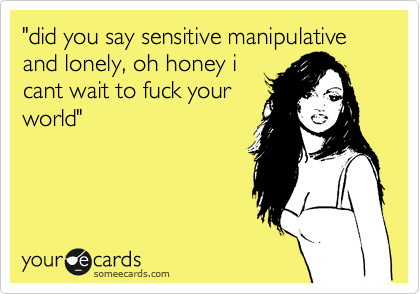"""did you say sensitive manipulative and lonely, oh honey i cant wait to fuck your world"""