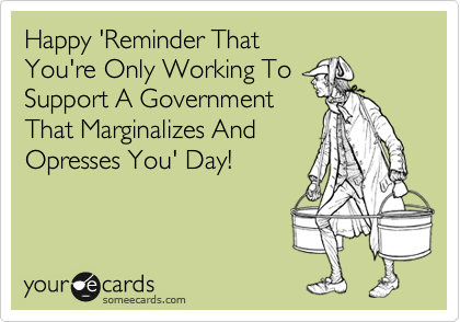 Happy 'Reminder That You're Only Working To Support A Government That Marginalizes And Opresses You' Day!