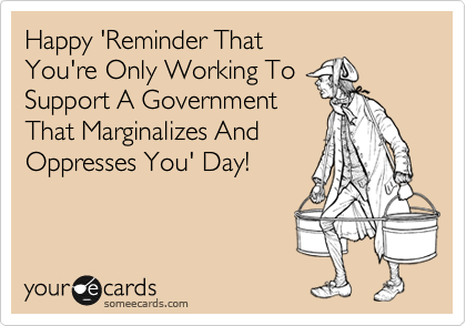 Happy 'Reminder That  You're Only Working To  Support A Government  That Marginalizes And  Oppresses You' Day!