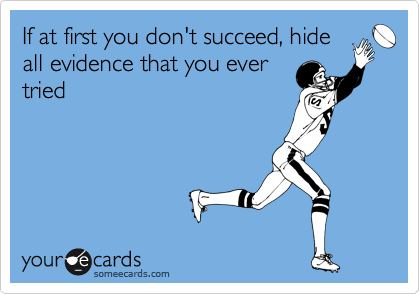 If at first you don't succeed, hide all evidence that you ever tried