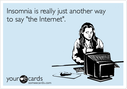 "Insomnia is really just another way to say ""the Internet""."
