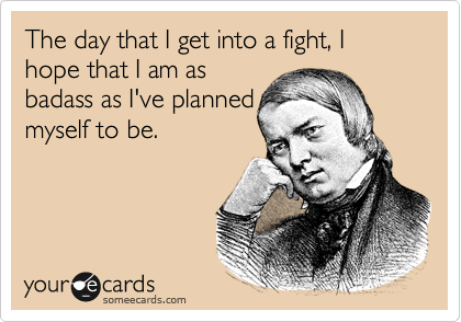 The day that I get into a fight, I hope that I am as badass as I've planned myself to be.
