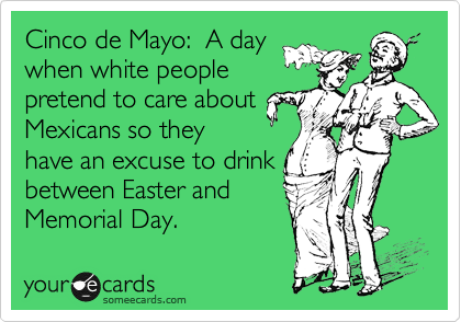 Cinco de Mayo:  A day when white people  pretend to care about Mexicans so they have an excuse to drink between Easter and Memorial Day.