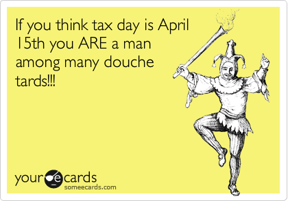 If you think tax day is April 15th you ARE a man among many douche tards!!!