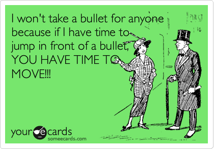 I won't take a bullet for anyone because if I have time to jump in front of a bullet, YOU HAVE TIME TO MOVE!!!