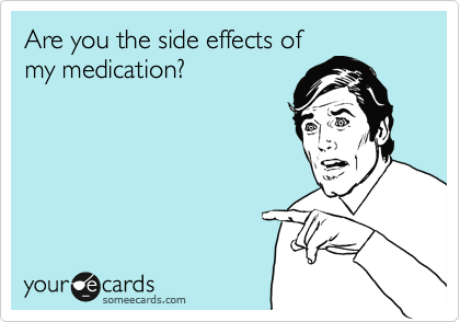 Are you the side effects of my medication?
