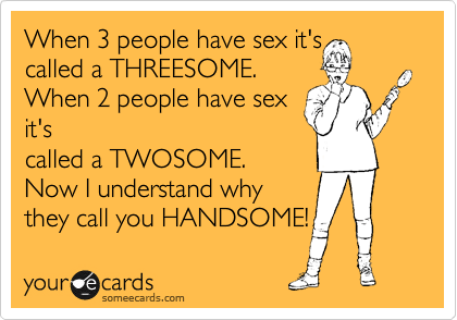 When 3 people have sex it's called a THREESOME.  When 2 people have sex it's called a TWOSOME.  Now I understand why they call you HANDSOME!