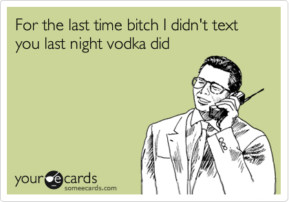 For the last time bitch I didn't text you last night vodka did