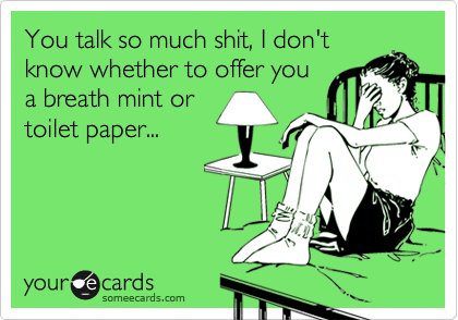You talk so much shit, I don't know whether to offer you a breath mint or toilet paper...