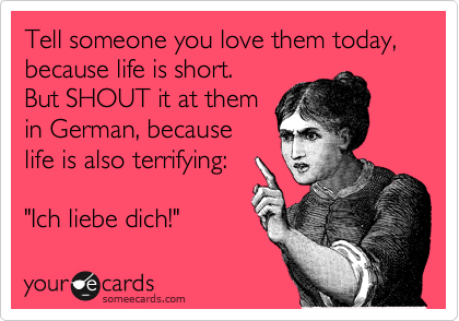 "Tell someone you love them today, because life is short.  But SHOUT it at them  in German, because  life is also terrifying:  ""Ich liebe dich!"""