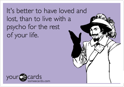 It's better to have loved and lost, than to live with a psycho for the rest of your life.