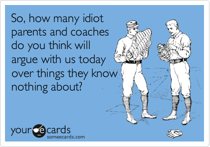 So, how many idiot parents and coaches do you think will argue with us today over things they know nothing about?