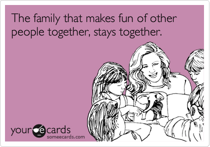The family that makes fun of other people together, stays together.