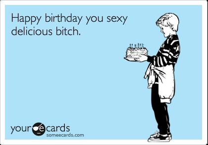 Happy Birthday You Sexy Delicious Bitch